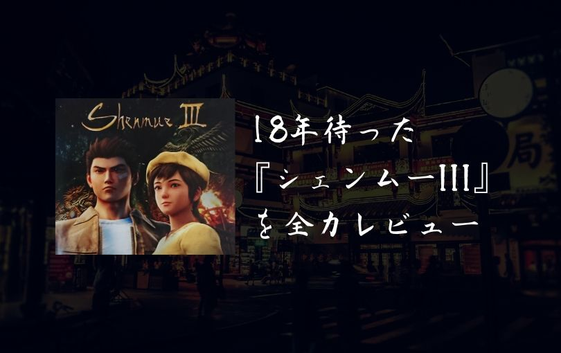 18年待った『シェンムーIII』を思い入れ全開でレビュー【感想・評価】